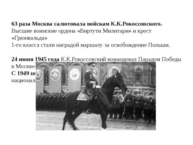 63 раза Москва салютовала войскам К.К.Рокоссовского. Высшие воинские ордена...