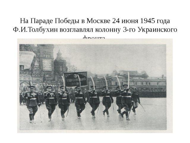 На Параде Победы в Москве 24 июня 1945 года Ф.И.Толбухин возглавлял колонну...