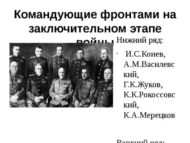 Командующие фронтами на заключительном этапе войны Нижний ряд: И.С.Конев, А.М...