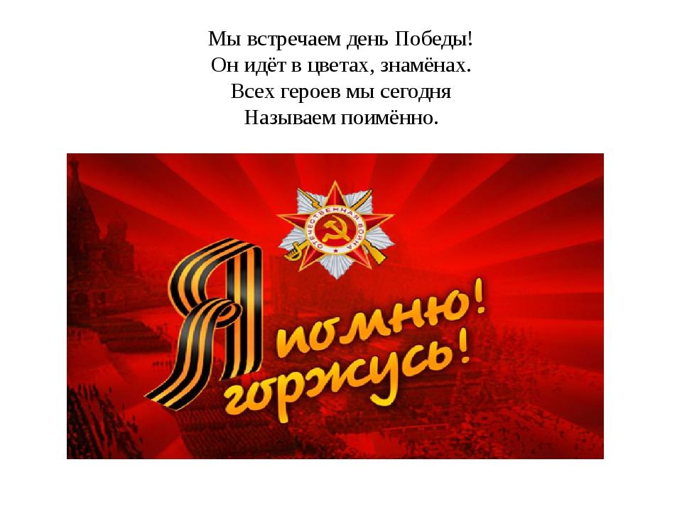 Мы встречаем день Победы! Он идёт в цветах, знамёнах. Всех героев мы сегодня...