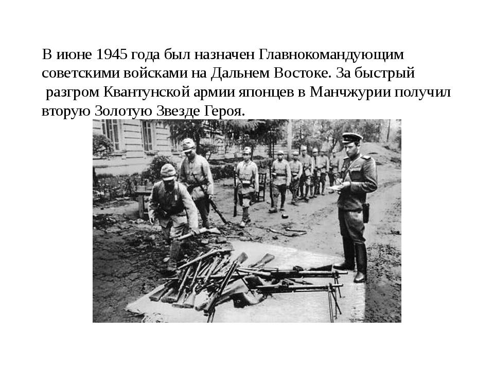 В июне 1945 года был назначен Главнокомандующим советскими войсками на Дальн...