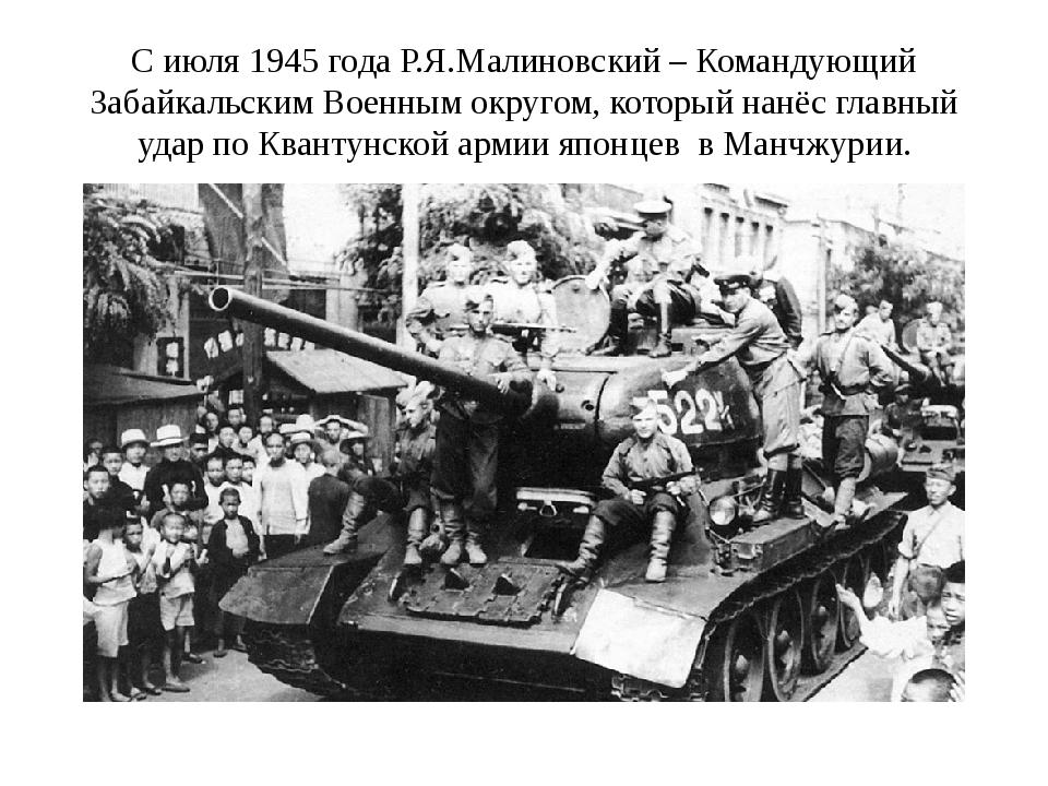 С июля 1945 года Р.Я.Малиновский – Командующий Забайкальским Военным округом,...