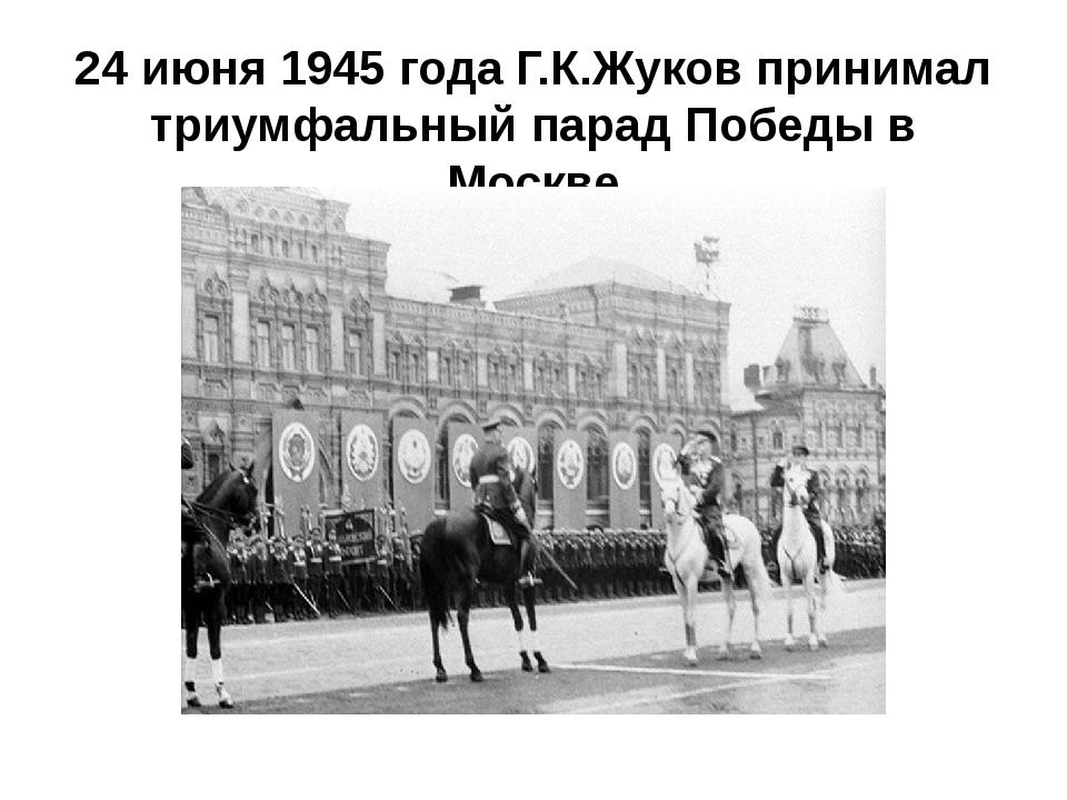 24 июня 1945 года Г.К.Жуков принимал триумфальный парад Победы в Москве