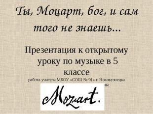 Ты, Моцарт, бог, и сам того не знаешь... Презентация к открытому уроку по муз