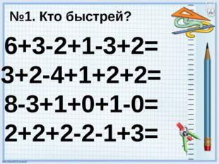 6+3-2+1-3+2= 3+2-4+1+2+2= 8-3+1+0+1-0= 2+2+2-2-1+3= №1. Кто быстрей?