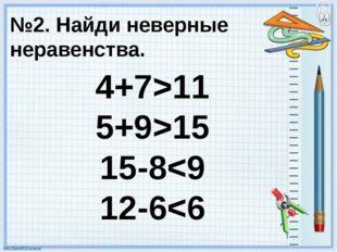 №2. Найди неверные неравенства. 4+7>11 5+9>15 15-8