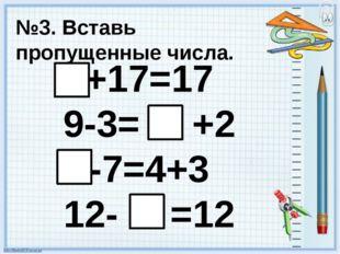 №3. Вставь пропущенные числа. +17=17 9-3= +2 -7=4+3 12- =12