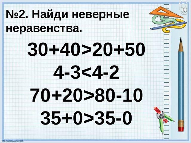 №2. Найди неверные неравенства. 30+40>20+50 4-380-10 35+0>35-0