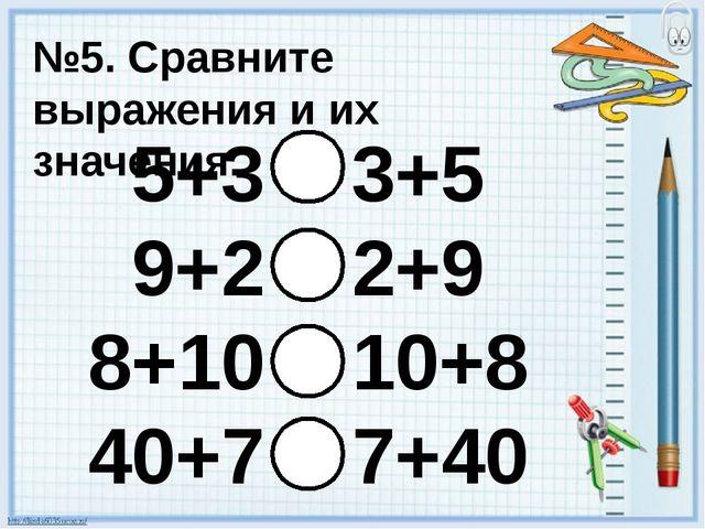 №5. Сравните выражения и их значения. 5+3 3+5 9+2 2+9 8+10 10+8 40+7 7+40