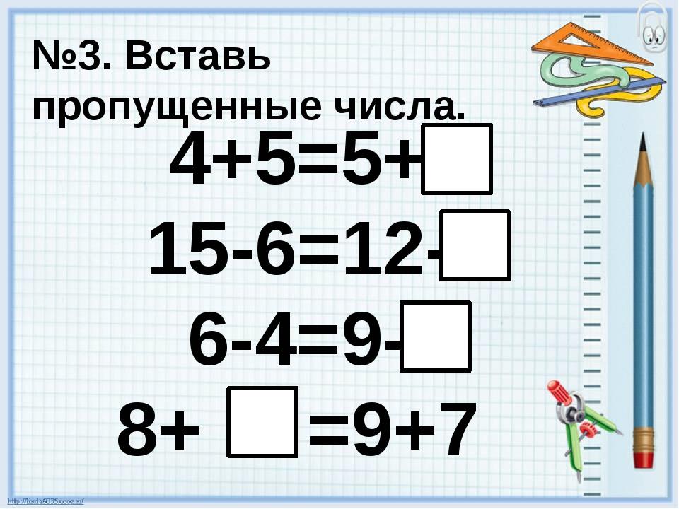 №3. Вставь пропущенные числа. 4+5=5+ 15-6=12- 6-4=9- 8+ =9+7