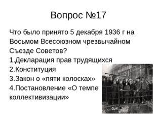 Вопрос №17 Что было принято 5 декабря 1936 г на Восьмом Всесоюзном чрезвычайн