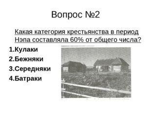 Вопрос №2 Какая категория крестьянства в период Нэпа составляла 60% от общего