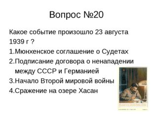 Вопрос №20 Какое событие произошло 23 августа 1939 г ? 1.Мюнхенское соглашени