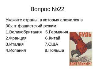 Вопрос №22 Укажите страны, в которых сложился в 30х гг фашистский режим: 1.Ве