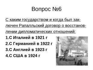 Вопрос №6 С каким государством и когда был зак- лючен Рапалльский договор о в