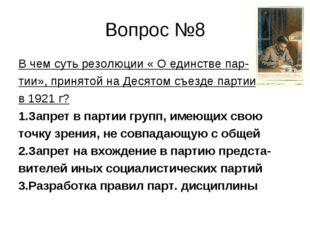 Вопрос №8 В чем суть резолюции « О единстве пар- тии», принятой на Десятом съ