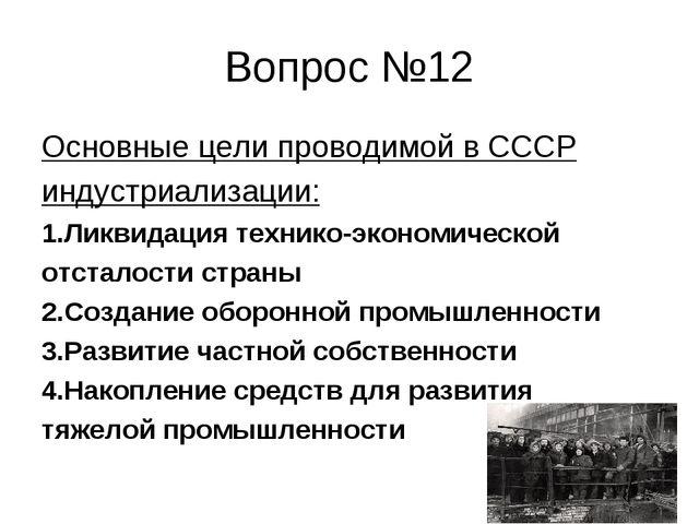 Вопрос №12 Основные цели проводимой в СССР индустриализации: 1.Ликвидация тех...