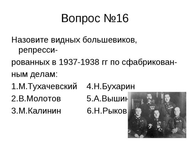 Вопрос №16 Назовите видных большевиков, репресси- рованных в 1937-1938 гг по...