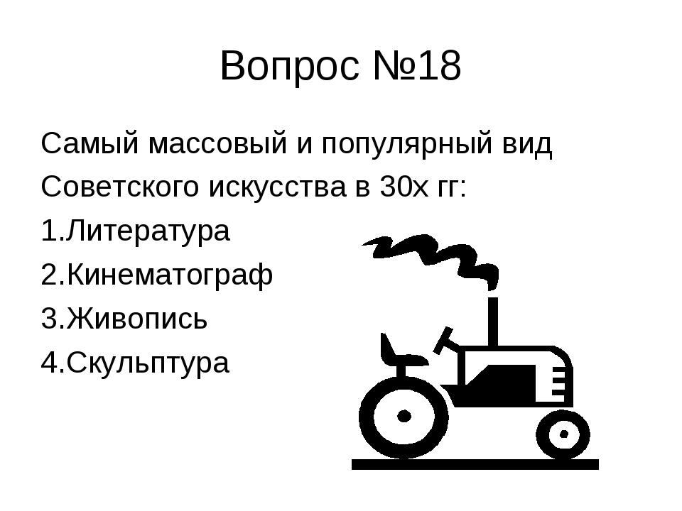 Вопрос №18 Самый массовый и популярный вид Советского искусства в 30х гг: 1.Л...