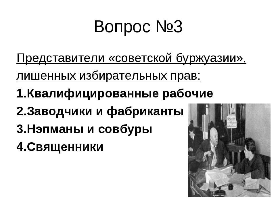 Вопрос №3 Представители «советской буржуазии», лишенных избирательных прав: 1...