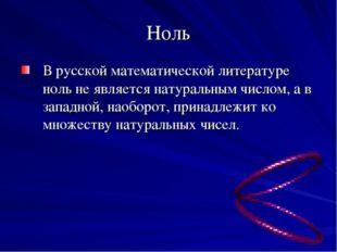 Ноль В русской математической литературе ноль не является натуральным числом,