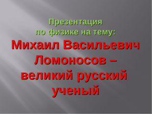 Презентация по физике на тему: Михаил Васильевич Ломоносов – великий русский