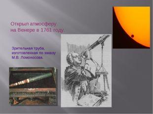 Открыл атмосферу на Венере в 1761 году. Зрительная труба, изготовленная по за
