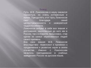 Вывод: Путь М.В. Ломоносова в науку оказался тернистым, но очень интересным