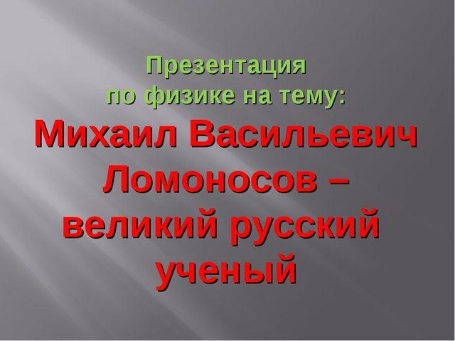 Презентация по физике на тему: Михаил Васильевич Ломоносов – великий русский...