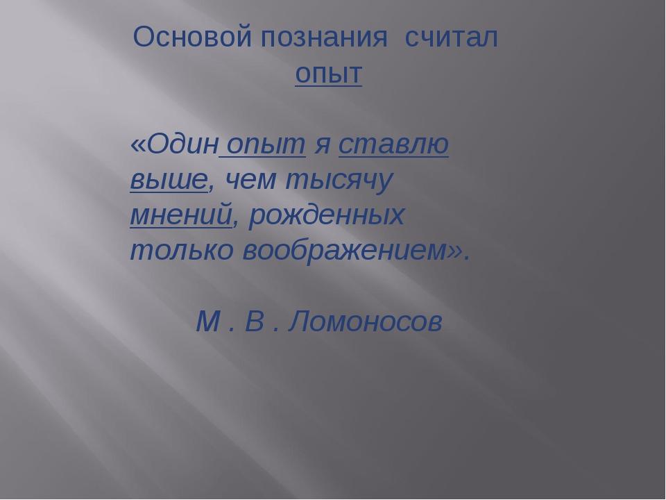 Основой познания считал опыт «Один опыт я ставлю выше, чем тысячу мнений, рож...