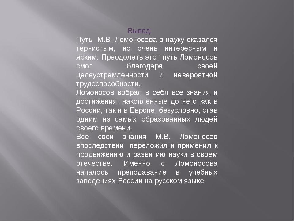 Вывод: Путь М.В. Ломоносова в науку оказался тернистым, но очень интересным...