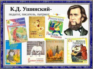 К.Д. Ушинский- педагог, писатель, патриот