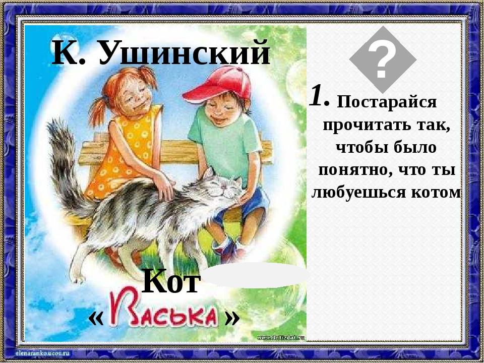 Текст слайда К. Ушинский Кот « » Постарайся прочитать так, чтобы было понятно...