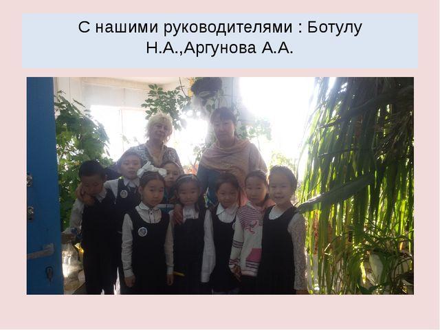 C нашими руководителями : Ботулу Н.А.,Аргунова А.А.