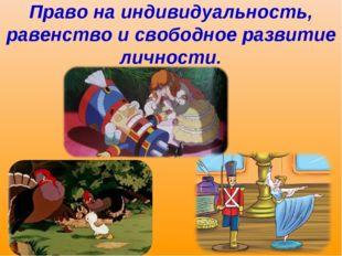 Право на индивидуальность, равенство и свободное развитие личности.