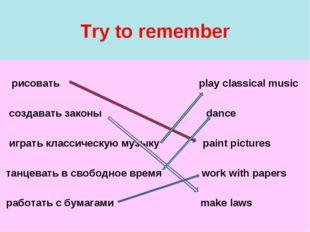 Try to remember рисовать play classical music создавать законы dance играть к