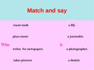 Match and say treats teeth a DJ. plays music a journalist. Who is writes for