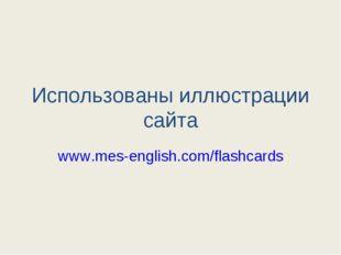 Использованы иллюстрации сайта www.mes-english.com/flashcards