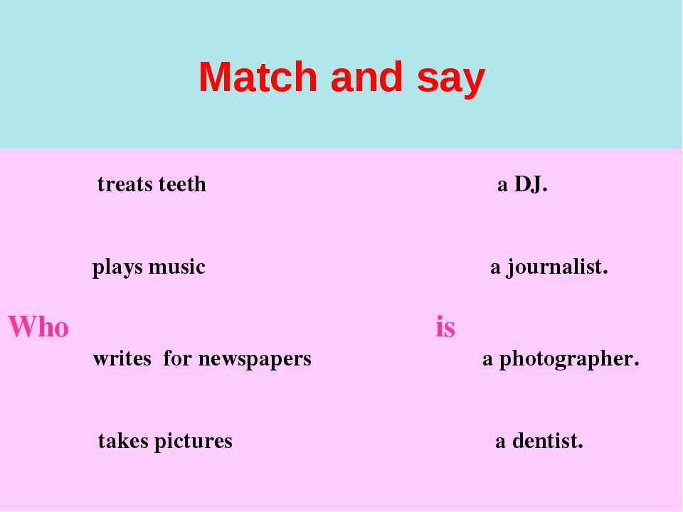 Match and say treats teeth a DJ. plays music a journalist. Who is writes for...