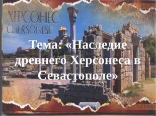 Тема: «Наследие древнего Херсонеса в Севастополе»