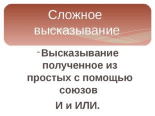 Сложное высказывание Высказывание полученное из простых с помощью союзов И и