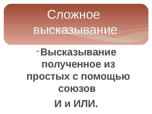 Сложное высказывание Высказывание полученное из простых с помощью союзов И и...