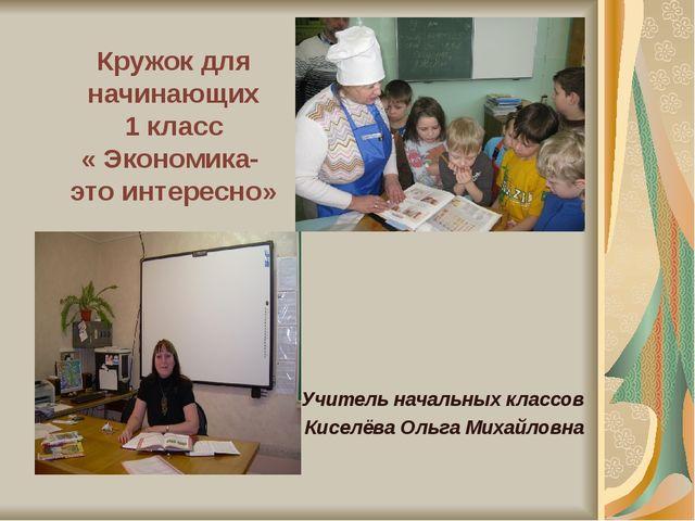 Кружок для начинающих 1 класс « Экономика- это интересно» Учитель начальных к...