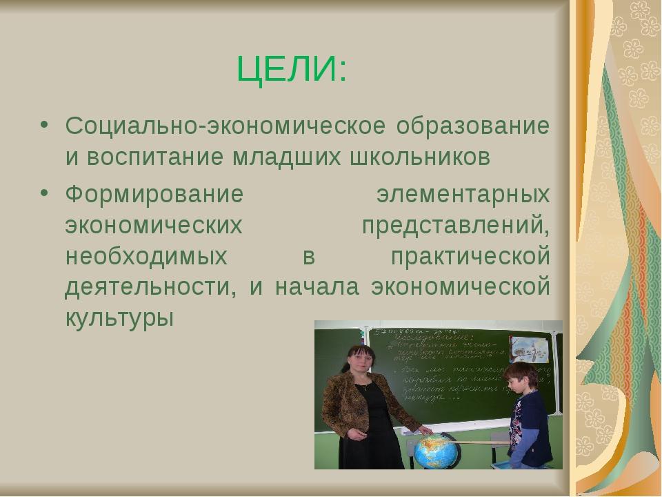 ЦЕЛИ: Социально-экономическое образование и воспитание младших школьников Фор...