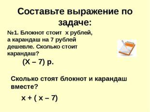 Составьте выражение по задаче: №1. Блокнот стоит х рублей, а карандаш на 7 ру