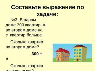 Составьте выражение по задаче: №3. В одном доме 300 квартир, а во втором дом