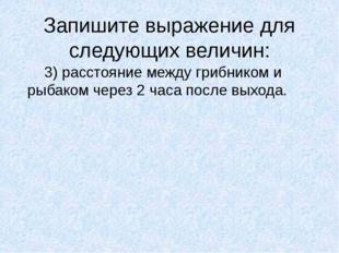 Запишите выражение для следующих величин: 3) расстояние между грибником и ры