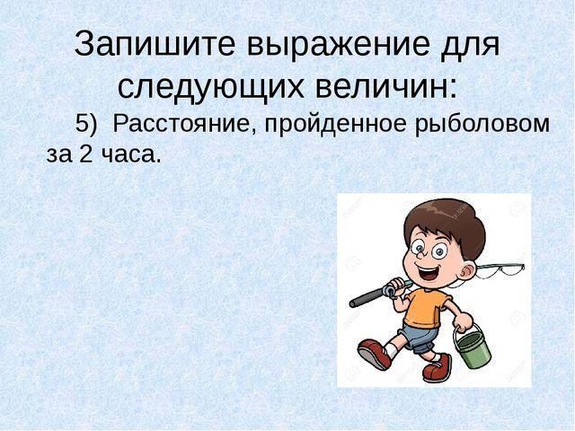 Запишите выражение для следующих величин: 5) Расстояние, пройденное рыболово...