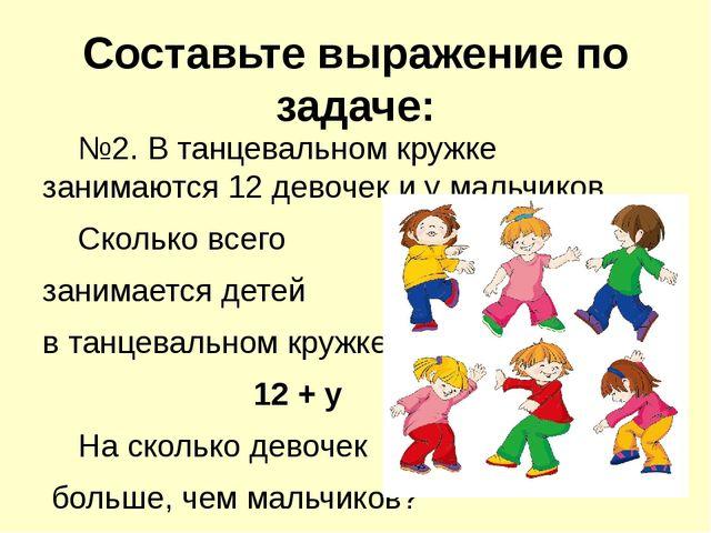 Составьте выражение по задаче: №2. В танцевальном кружке занимаются 12 девоч...