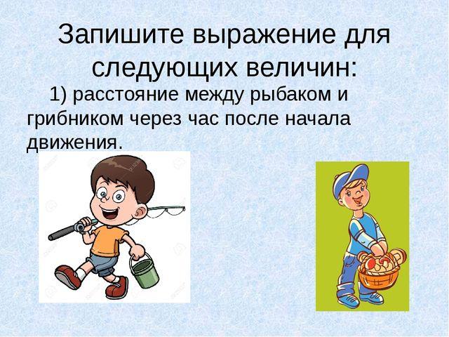 Запишите выражение для следующих величин: 1) расстояние между рыбаком и гриб...